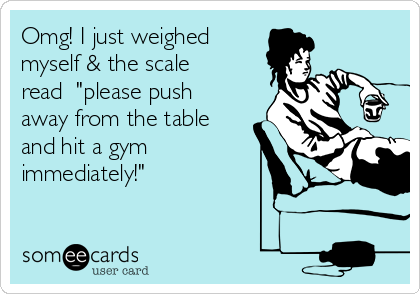 omg-i-just-weighed-myself-the-scale-read-please-push-away-from-the-table-and-hit-a-gym-immediately-d6414